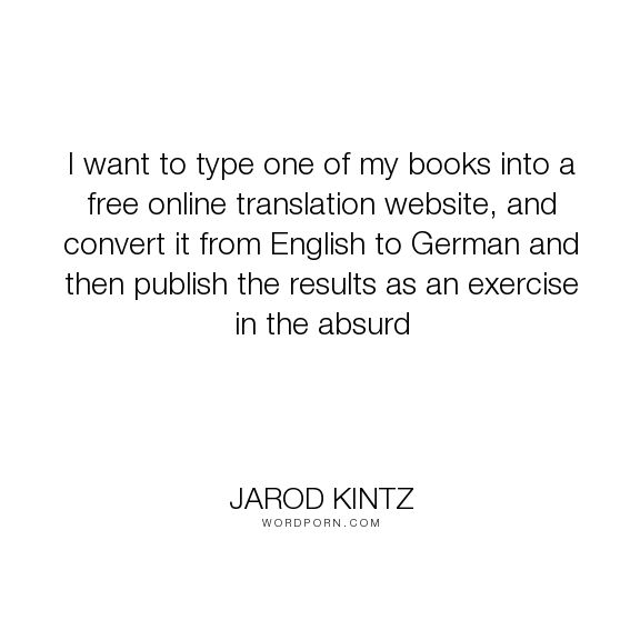 """Jarod Kintz - """"I want to type one of my books into a free online translation website, and convert..."""". humor, writing, absurd, write, english, german, translation"""