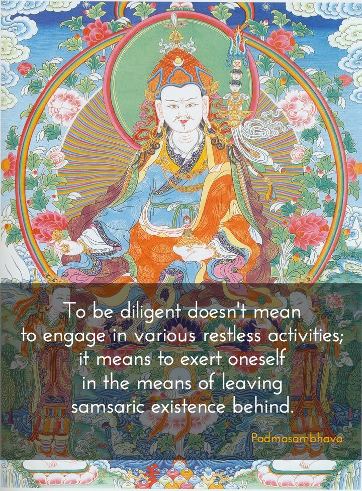 "Diligence ~ Padmasambhava http://justdharma.com/s/6uho1  To be diligent doesn't mean to engage in various restless activities; it means to exert oneself in the means of leaving samsaric existence behind.  – Padmasambhava  from the book ""Advice from the Lotus-Born"" ISBN: 978-9627341208…"