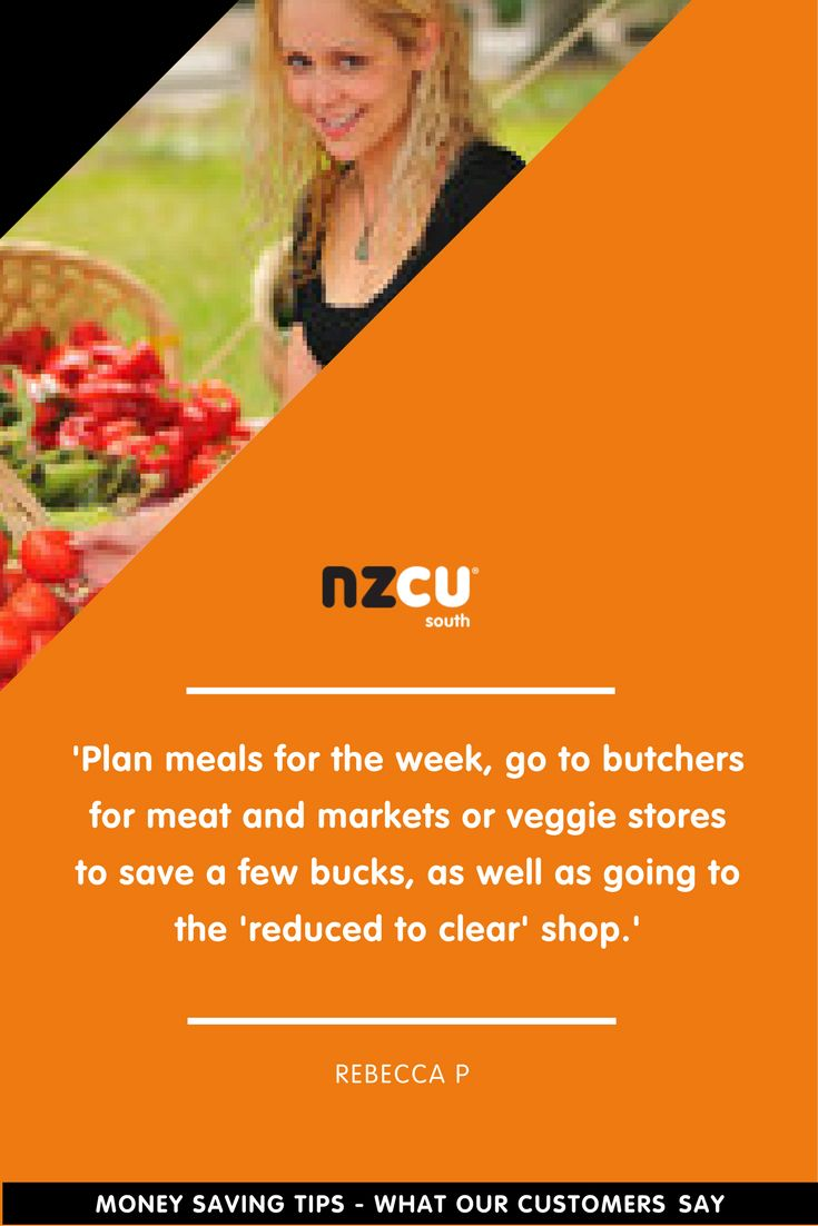 'Plan meals for the week, go to butchers for meat and markets or veggie stores to save a few bucks, as well as going to the 'reduced to clear' shop.'