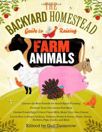 The Backyard Homestead Guide to Raising Farm Animals by Gail Damerow. A compendium of information on chickens, ducks, geese, turkeys, rabbits, goats, sheep, cattle, pigs and honey bees
