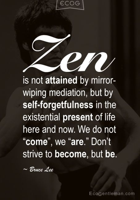"""Zen is not attained by mirror-wiping mediation, but by self-forgetfulness in the existential present of life here and now."" -Bruce Lee"