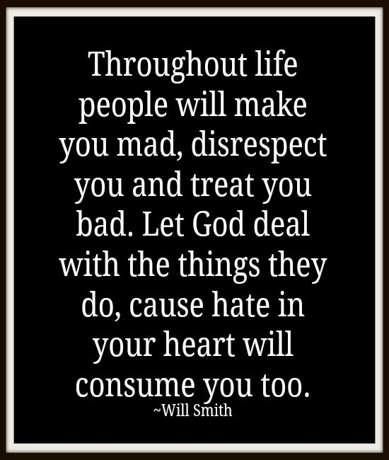 Throughout life people will make you mad, disrespect you and treat you bad. Let God deal with the things they do, cause hate in your heart will consume you too. ~ Will Smith