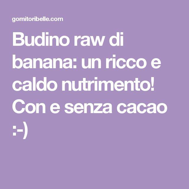Budino raw di banana: un ricco e caldo nutrimento! Con e senza cacao :-)