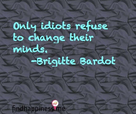 Only idiots refuse to change their minds. - Brigitte Bardot Quote Love