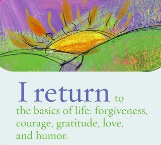 I return to the basics of life: forgiveness, courage, gratitude, love and humor. ~ Louise L. Hay