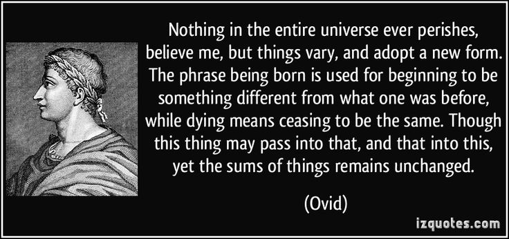 Nothing in the entire universe ever perishes, believe me, but things vary, and adopt a new form. The phrase being born is used for beginning to be something different from what one was before, while dying means ceasing to be the same. Though this thing may pass into that, and that into this, yet the sums of things remains unchanged. (Ovid) #quotes #quote #quotations #Ovid