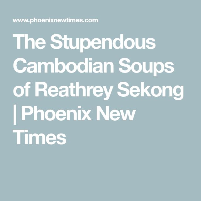 The Stupendous Cambodian Soups of Reathrey Sekong | Phoenix New Times