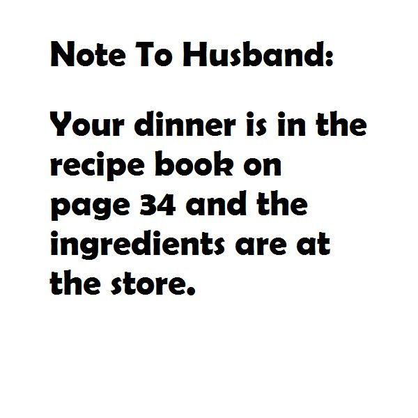 Note to Husband:  Your dinner is in the recipe book on page 34 and the ingredients are at the store.