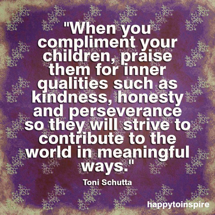 """""""When you compliment your children, praise them for inner qualities such as kindness, honesty and perseverance so they will strive to contribute to the world in meaningful ways."""" ~Toni Schutta"""