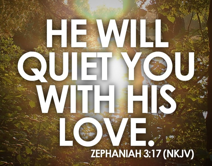 He will quiet you with His love. Zephaniah 3:17