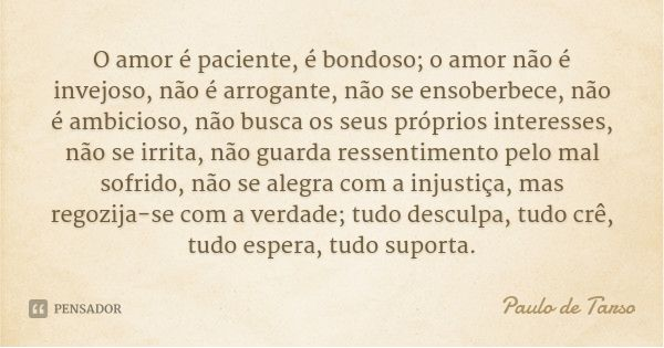 O amor é paciente, é bondoso; o amor não é invejoso, não é arrogante, não se ensoberbece, não é ambicioso, não busca os seus próprios interesses, não se irrita, não guarda ressentimento... — Paulo de Tarso