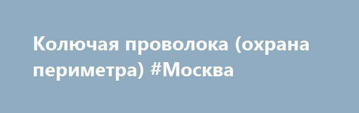 Колючая проволока (охрана периметра) #Москва http://www.pogruzimvse.ru/doska/?adv_id=296214 Продаётся по выгодной цене спираль АКЛ (колючая проволока Егоза), которая используется для устройства инженерных заграждений с целью затруднения преодоления рубежа при проникновении нарушителя на охраняемый объект. Возможны различные варианты применения данного изделия, как самостоятельно, так и совместно с техническими средствами охраны периметров. {{AutoHashTags}}