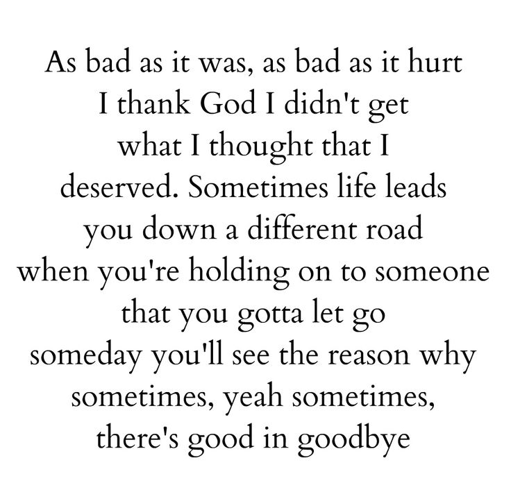 As bad as it was as bad as it hurt I thank God i didn't get what I thought that I deserved sometimes life leads you down a different road when you're holding onto someone that you gotta let go someday you'll see the reason why sometimes yeah sometimes there's good in goodbye