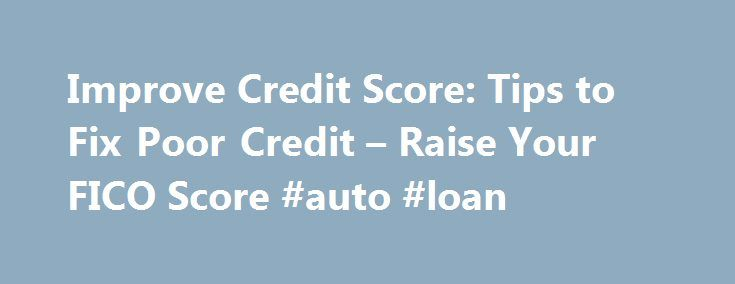 Improve Credit Score: Tips to Fix Poor Credit – Raise Your FICO Score #auto #loan http://loans.remmont.com/improve-credit-score-tips-to-fix-poor-credit-raise-your-fico-score-auto-loan/  #bad credit # How to repair my credit and improve my FICO Scores It's important to note that repairing bad credit is a bit like losing weight: It takes time and there is no quick way to fix a credit score. In fact, out of all of the ways to improve a credit score, quick-fix […]The post Improve Credit Score…