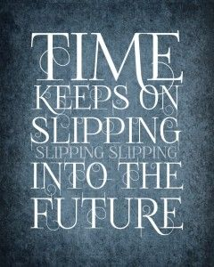 Time keeps on slipping slipping slipping into the future....  Fly like an eagle