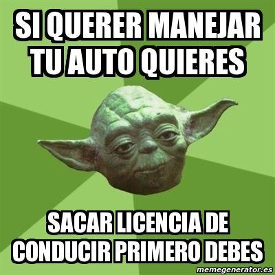 Meme Yoda - si querer manejar tu auto quieres sacar licencia de conducir primero debes - 5514212