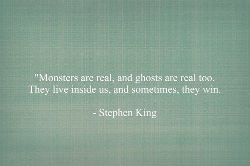 Monsters are real, and ghost are real too. They live inside us, and sometimes they win.