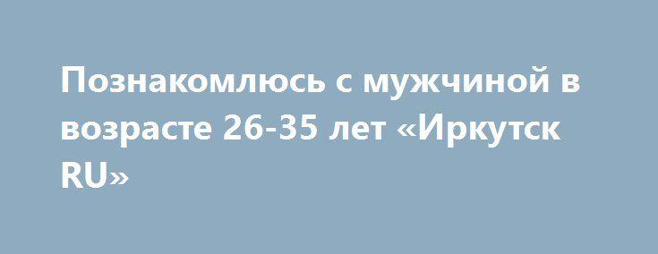 Познакомлюсь с мужчиной в возрасте 26-35 лет «Иркутск RU» http://www.pogruzimvse.ru/doska54/?adv_id=38239 Знакомства. Обо мне: Добрая, честная, с отличным чувством юмора.    Познакомлюсь: с Мужчиной в возрасте 26-35 лет.    Цель знакомства: Дружба и общение, Любовь, отношения, Брак, создание семьи, Рождение, воспитание ребенка, Занятия спортом, Совместное путешествие.    Семейное положение: Не замужем.    Материальная поддержка: Не нуждаюсь в спонсоре и не хочу им быть.    Интересы: спорт…