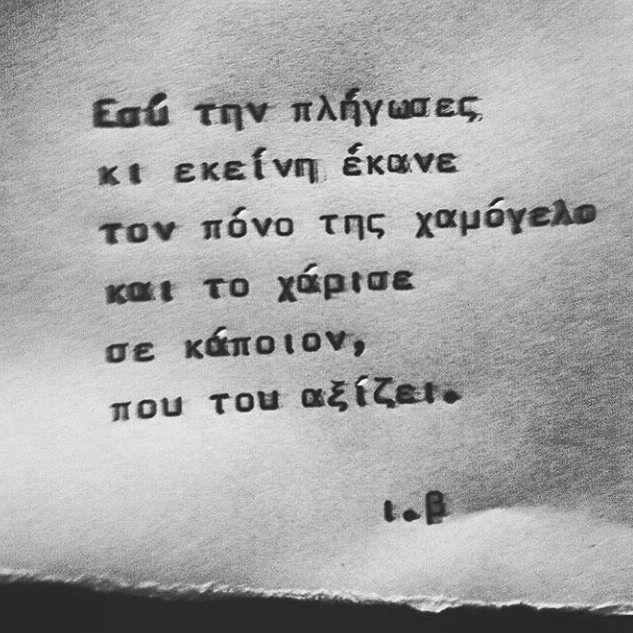 Εσύ την πλήγωσες & εκείνη έκανε τον πόνο της χαμόγελο & το χάρισε σε κάποιον, που του αξίζει