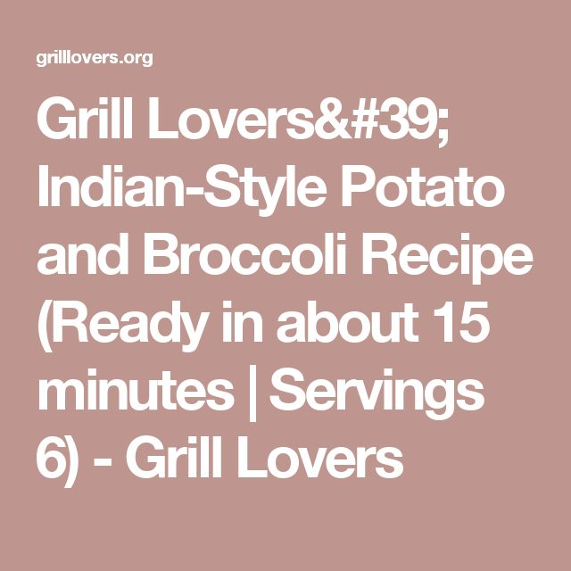 Grill Lovers' Indian-Style Potato and Broccoli Recipe (Ready in about 15 minutes | Servings 6) - Grill Lovers