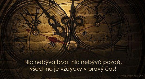 Nic nebývá brzo, nic nebývá pozdě, všechno je vždycky v pravý čas!