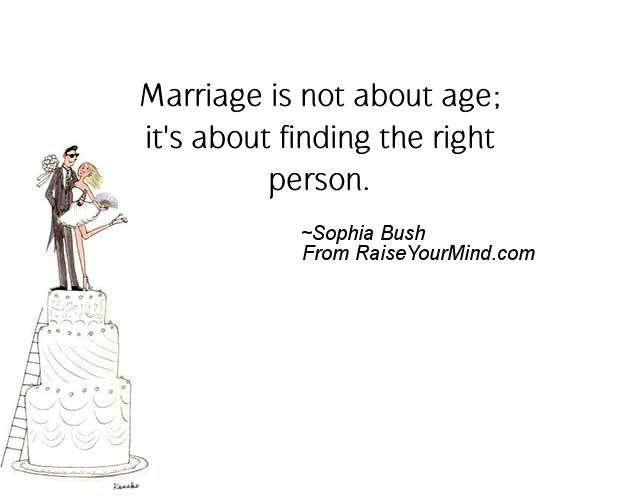 Marriage is not about age; it's about finding the right person. - http://www.raiseyourmind.com/wedding/marriage-is-not-about-age-its-about-finding-the-right-person/  Wedding Age, Finding, Sophia Bush