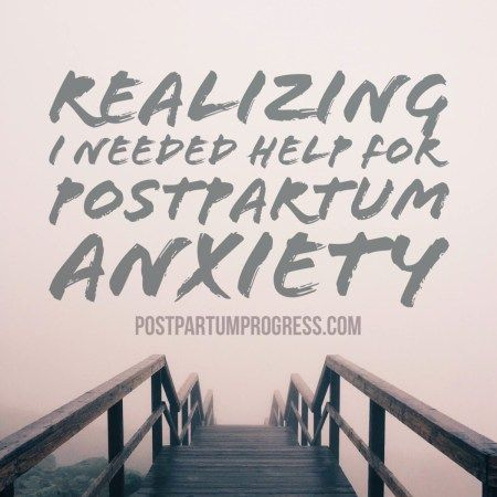Realizing I Needed Help for Postpartum Anxiety -postpartumprogress.com