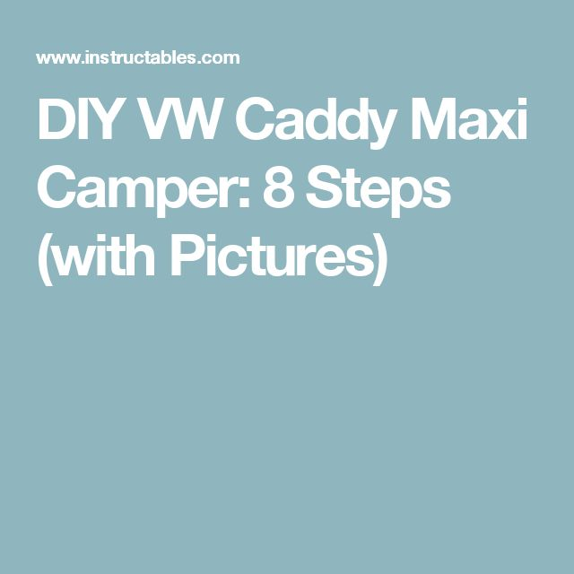 DIY VW Caddy Maxi Camper: 8 Steps (with Pictures)