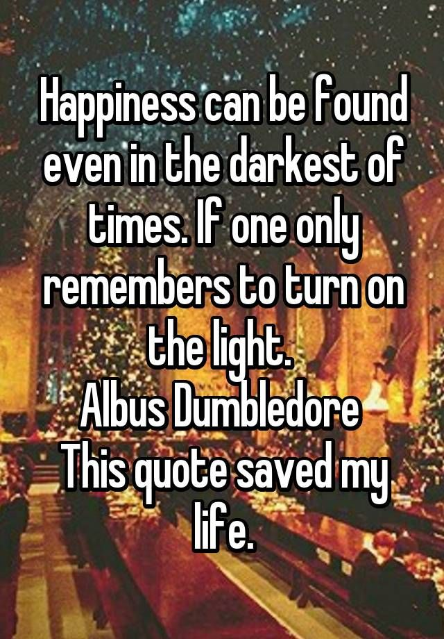 """Happiness can be found even in the darkest of times. If one only remembers to turn on the light.  Albus Dumbledore  This quote saved my life."""