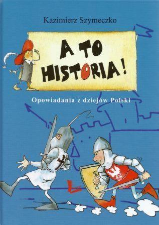 KSIĄŻECZKI SYNKA I CÓRECZKI :): A to historia! Opowiadania z dziejów Polski