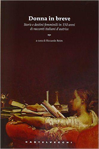 Donna in breve : storie e destini femminili in 150 anni di novellistica italiana d'autrice / a cura di Riccardo Reim - Roma : Castelvecchi, 2012