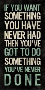 Se você quer algo que nunca teve você deve fazer algo que nunca fez.