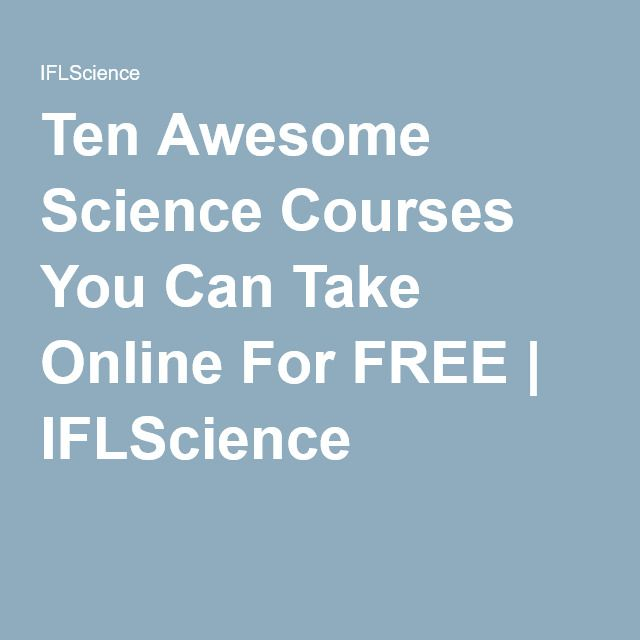 Ten Awesome Science Courses You Can Take Online For FREE | IFLScience