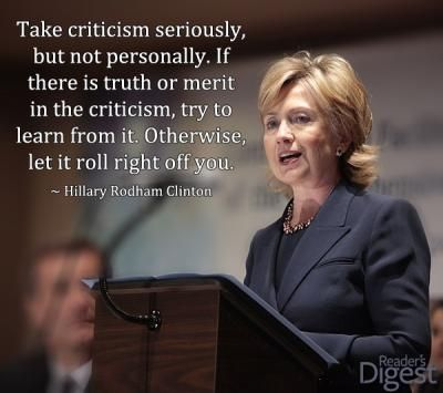 'Take criticism seriously, but not personally.' - Hillary Clinton