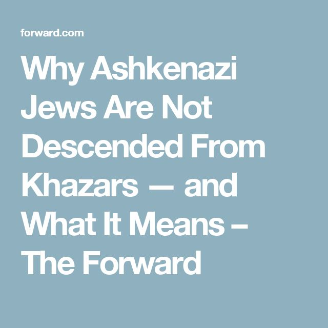 Why Ashkenazi Jews Are Not Descended From Khazars — and What It Means – The Forward