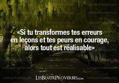 Si tu transformes tes erreurs en lecons et tes peurs en courage, alors tout est réalisable!