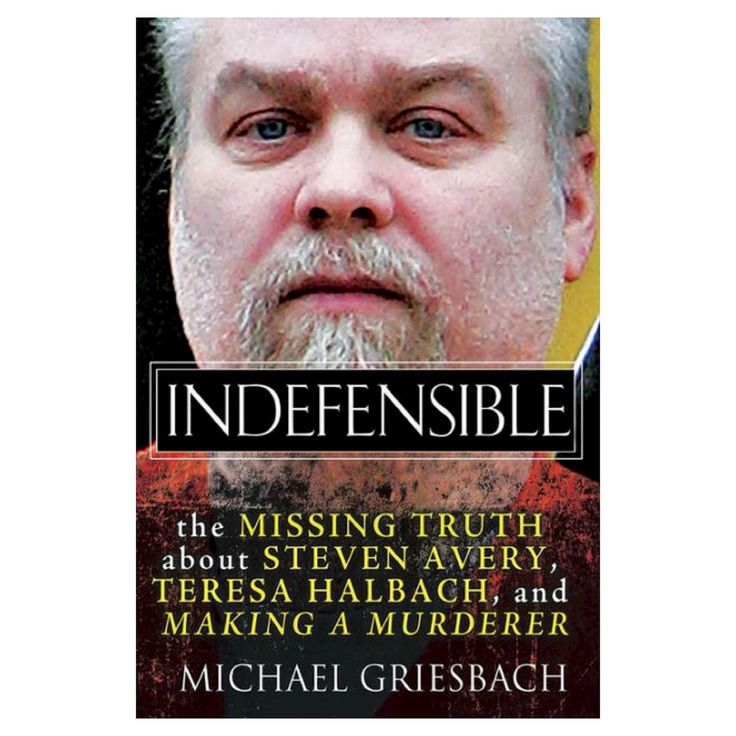 Indefensible: The Missing Truth about Steven Avery, Teresa Halbach, and Making a Murderer (Hardcover) by Michael Griesbach