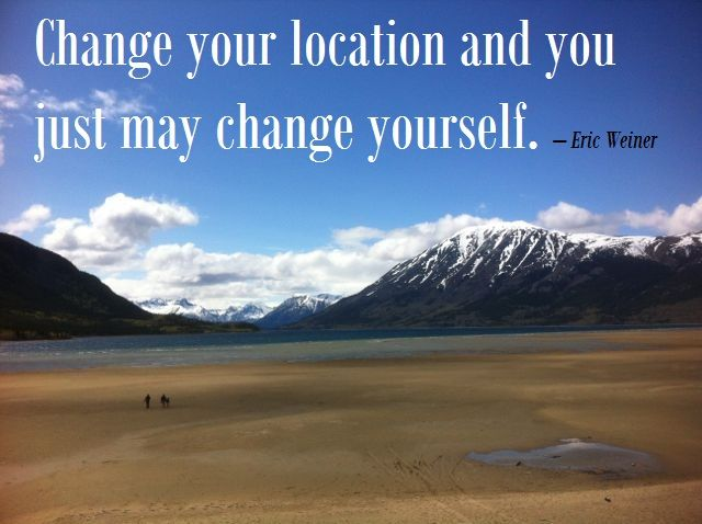 Change your location and you just may change yourself.