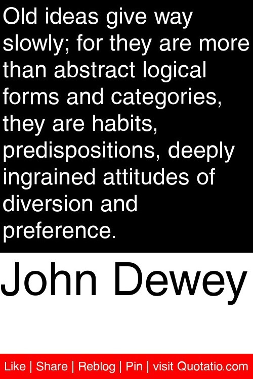 John Dewey - I need to remember this when trying to make changes, both professionally and personally.