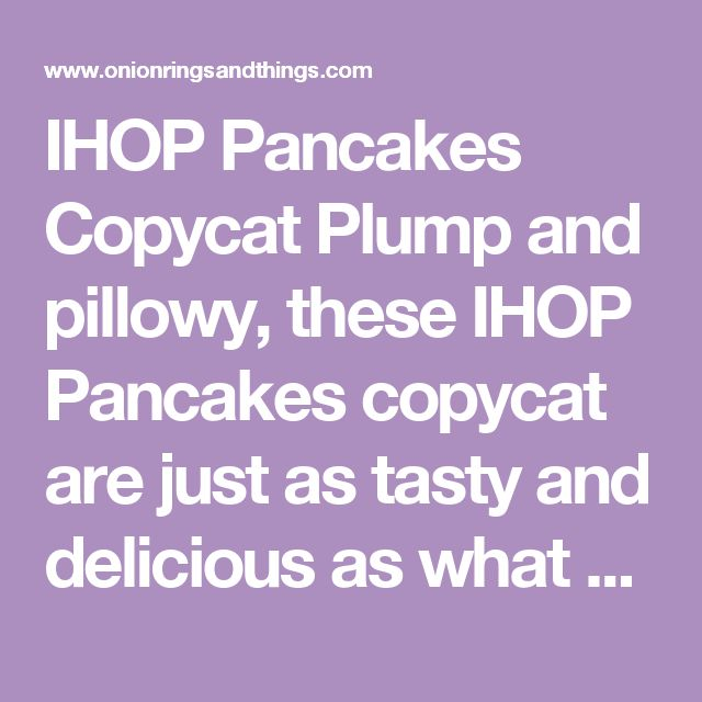IHOP Pancakes Copycat Plump and pillowy, these IHOP Pancakes copycat are just as tasty and delicious as what you'd find in the restaurant yet cost a fraction of the price. You can easily double the recipe to feed a large crowd or add chopped fresh fruits to the batter for another layer of yum.  Course Breakfast Cuisine American Prep Time 10 minutes Cook Time 10 minutes Total Time 20 minutes Servings 4 Servings Calories 288 kcal Author Onion Rings and Things Ingredients 1 1/4 cups sifted…
