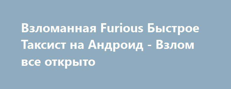Взломанная Furious Быстрое Таксист на Андроид - Взлом все открыто http://droid-gamers.ru/1467-vzlomannaya-furious-bystroe-taksist-na-android-vzlom-vse-otkryto.html