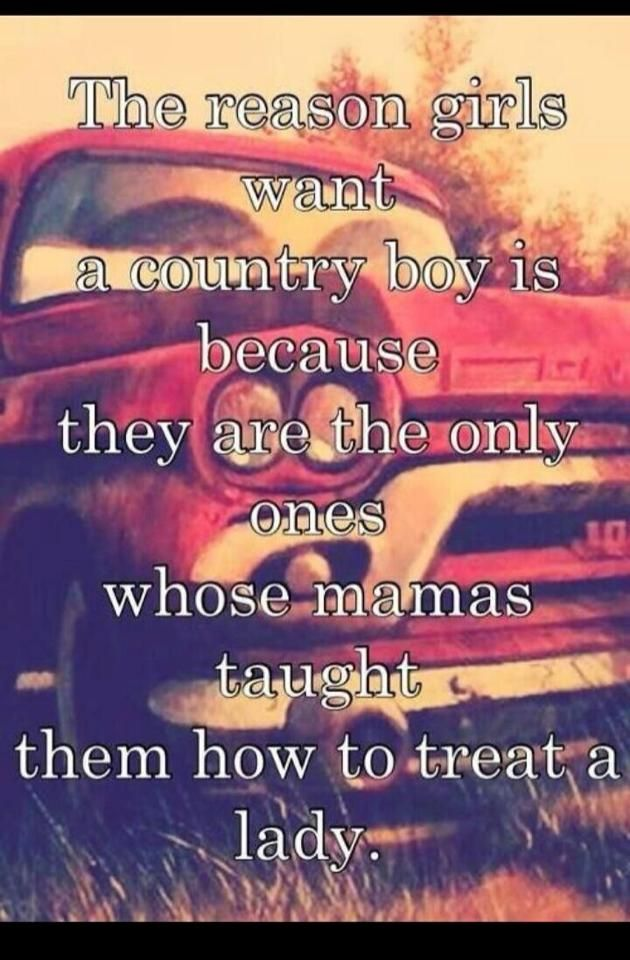 country girls. Exactly! And I have a country boy and he's everything I want and more! <3