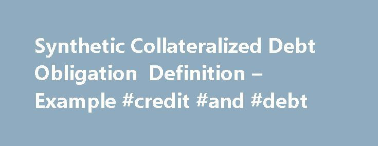 Synthetic Collateralized Debt Obligation Definition – Example #credit #and #debt http://debt.nef2.com/synthetic-collateralized-debt-obligation-definition-example-credit-and-debt/  #collateralized debt obligation # Synthetic Collateralized Debt Obligation A synthetic collateralized debt obligation is a collateralized security which is backed by derivatives such as swaps and options contracts. How it works (Example): A synthetic collateralized debt obligation. commonly called a synthetic CDO…