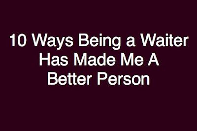 the bitchy waiter: 10 Ways That Being a Waiter Has Made Me a Better Person  Or a waitress... So true!