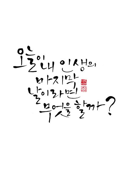calligraphy_오늘이 내 인생의 마지막 날이라면 무엇을 할까?