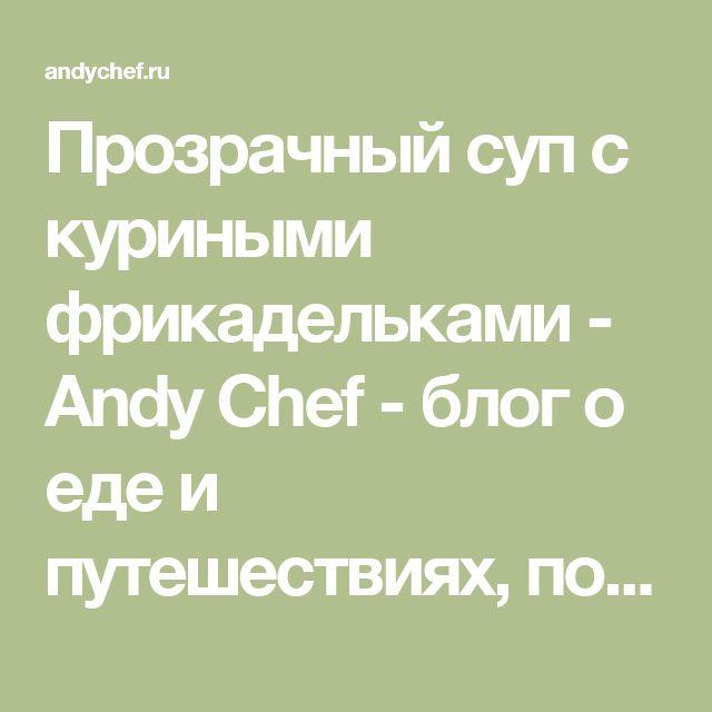 Прозрачный суп с куриными фрикадельками - Andy Chef - блог о еде и путешествиях, пошаговые рецепты, интернет-магазин для кондитеров