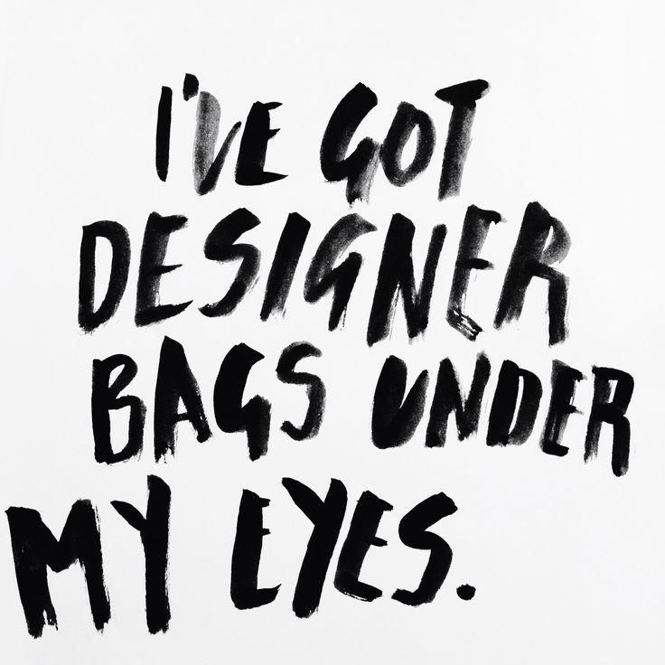 I've got designer bags under my eyes. Graphic design / typography life