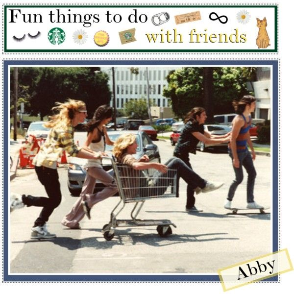 Fun things to do with friends - Polyvore