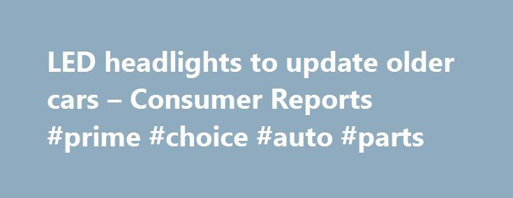 LED headlights to update older cars – Consumer Reports #prime #choice #auto #parts http://sweden.remmont.com/led-headlights-to-update-older-cars-consumer-reports-prime-choice-auto-parts/  #led auto lights # Find Ratings Light emitting diode, or LED, headlights are all the rage at Specialty Equipment Market Association (SEMA) show in Las Vegas this year, as several major manufacturers have stepped up with products to retrofit older cars with the latest headlight technology. Increasingly…