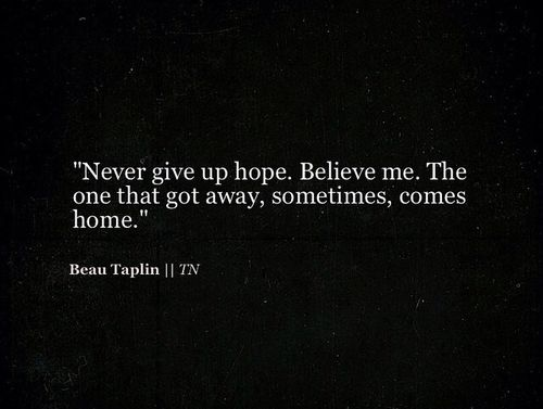 Beau Taplin - Never give up hope. Believe me. The one that got away, sometimes, comes home.